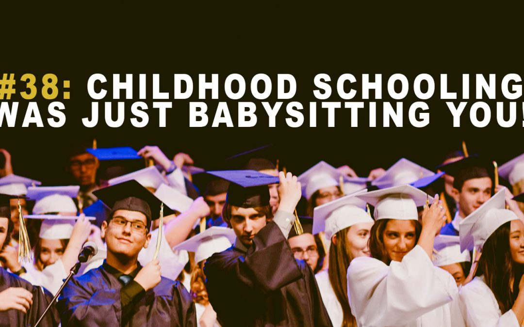 Childhood Schooling Was Just Babysitting You!