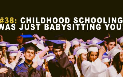 #38: Childhood Schooling Was Just Babysitting You!