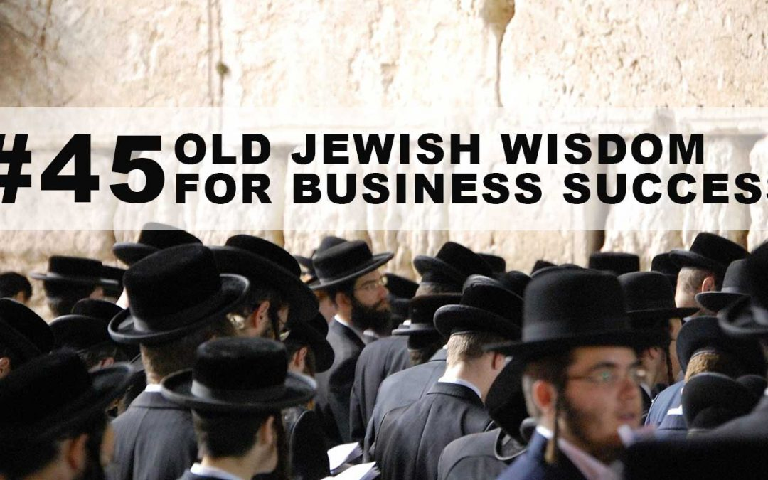 #45: Old Jewish Wisdom For Business Success